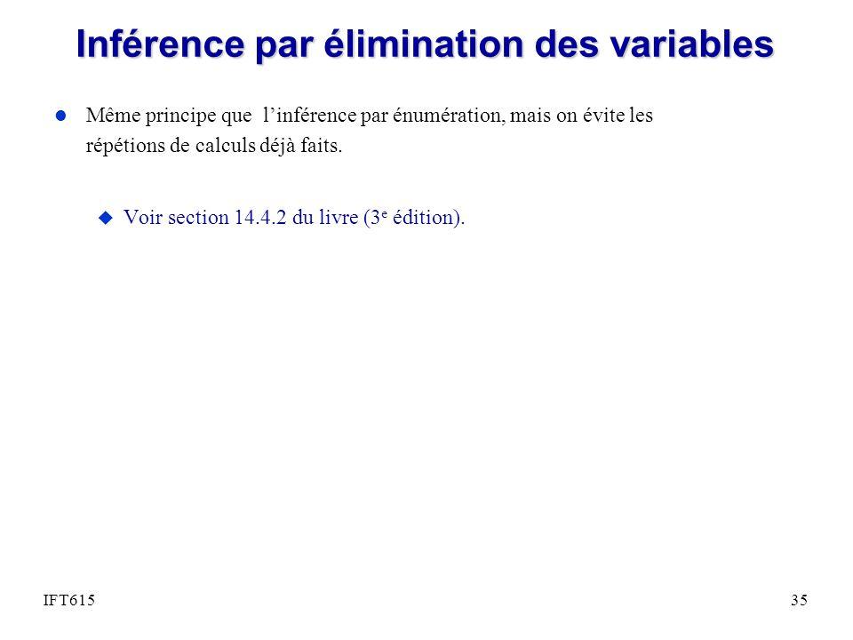 Inférence par élimination des variables l Même principe que linférence par énumération, mais on évite les répétions de calculs déjà faits.