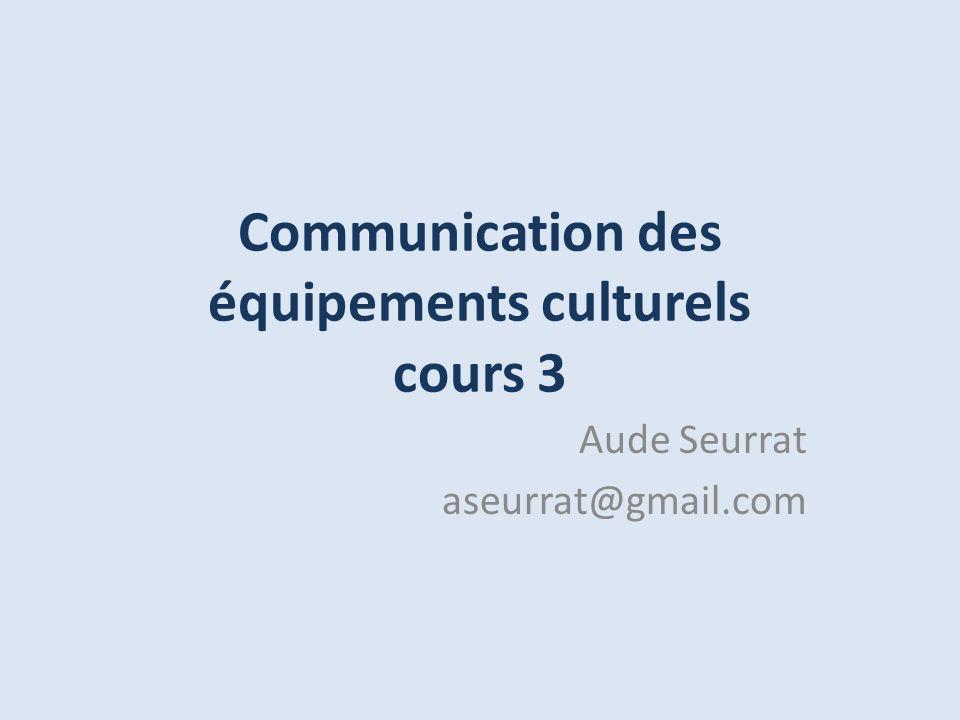 Communication des équipements culturels cours 3 Aude Seurrat aseurrat@gmail.com