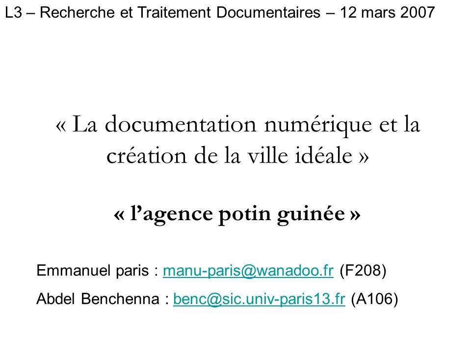 « La documentation numérique et la création de la ville idéale » « lagence potin guinée » L3 – Recherche et Traitement Documentaires – 12 mars 2007 Emmanuel paris : manu-paris@wanadoo.fr (F208)manu-paris@wanadoo.fr Abdel Benchenna : benc@sic.univ-paris13.fr (A106)benc@sic.univ-paris13.fr