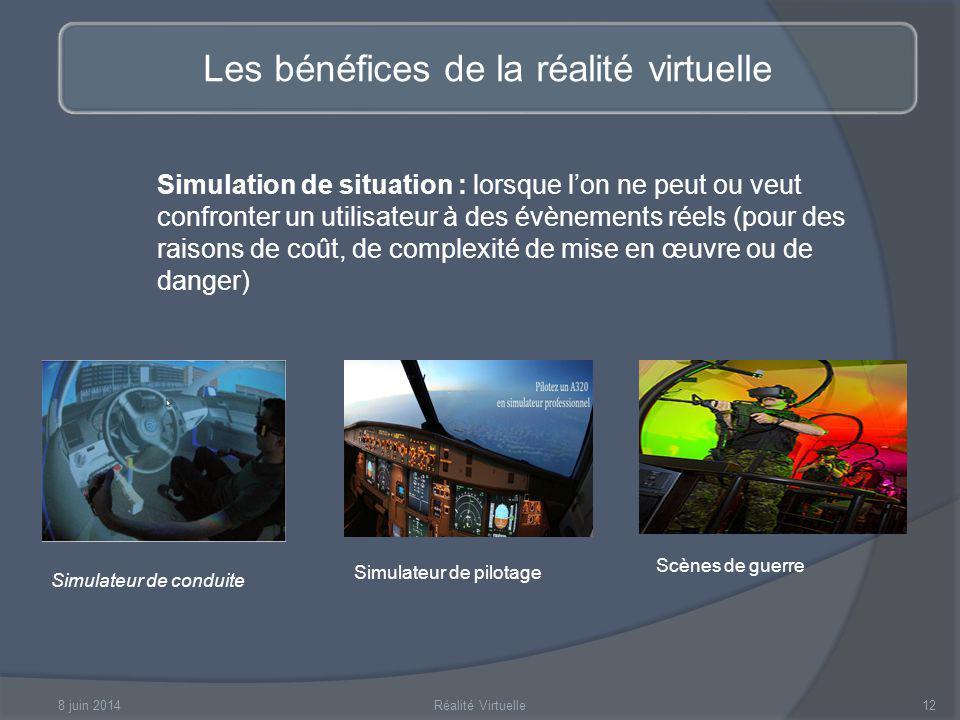 8 juin 2014Réalité Virtuelle12 Les bénéfices de la réalité virtuelle Simulation de situation : lorsque lon ne peut ou veut confronter un utilisateur à