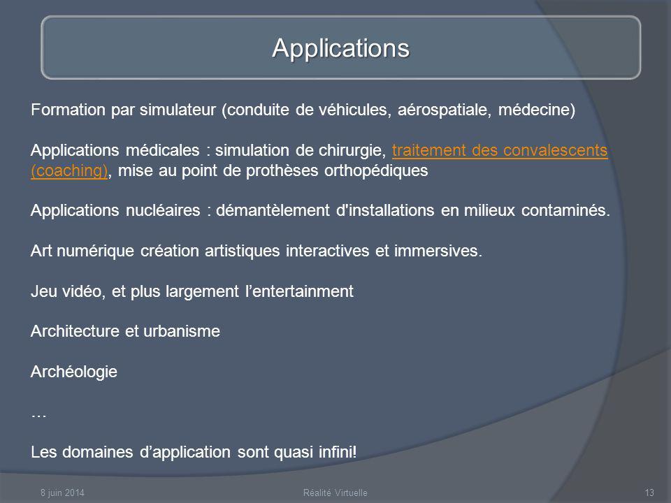 8 juin 2014Réalité Virtuelle13 Applications Formation par simulateur (conduite de véhicules, aérospatiale, médecine) Applications médicales : simulati