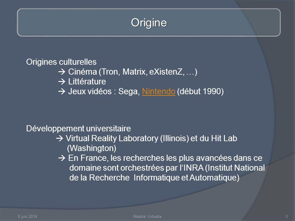 8 juin 2014Réalité Virtuelle3 Origine Origines culturelles Cinéma (Tron, Matrix, eXistenZ, …) Littérature Jeux vidéos : Sega, Nintendo (début 1990)Nintendo Développement universitaire Virtual Reality Laboratory (Illinois) et du Hit Lab (Washington) En France, les recherches les plus avancées dans ce domaine sont orchestrées par lINRA (Institut National de la Recherche Informatique et Automatique)