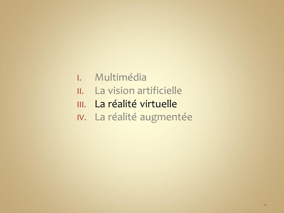 I. Multimédia II. La vision artificielle III. La réalité virtuelle IV. La réalité augmentée 11