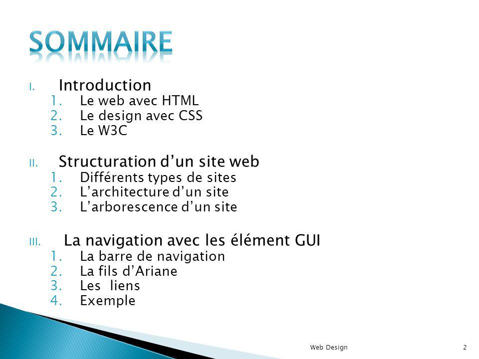 I. Introduction 1.Le web avec HTML 2.Le design avec CSS 3.Le W3C II. Structuration dun site web 1.Différents types de sites 2.Larchitecture dun site 3