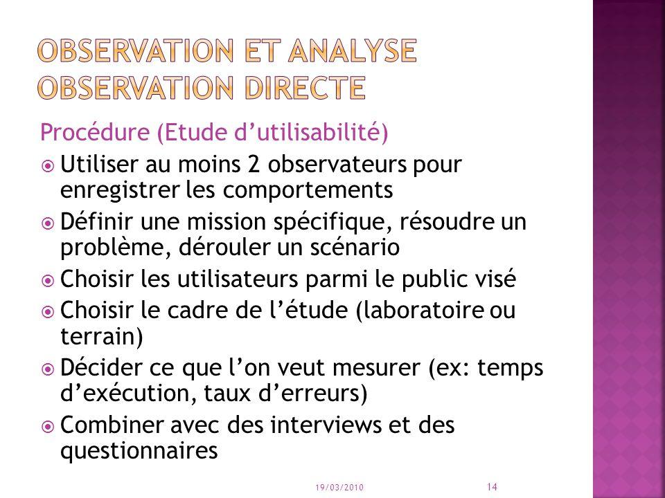 Procédure (Etude dutilisabilité) Utiliser au moins 2 observateurs pour enregistrer les comportements Définir une mission spécifique, résoudre un probl