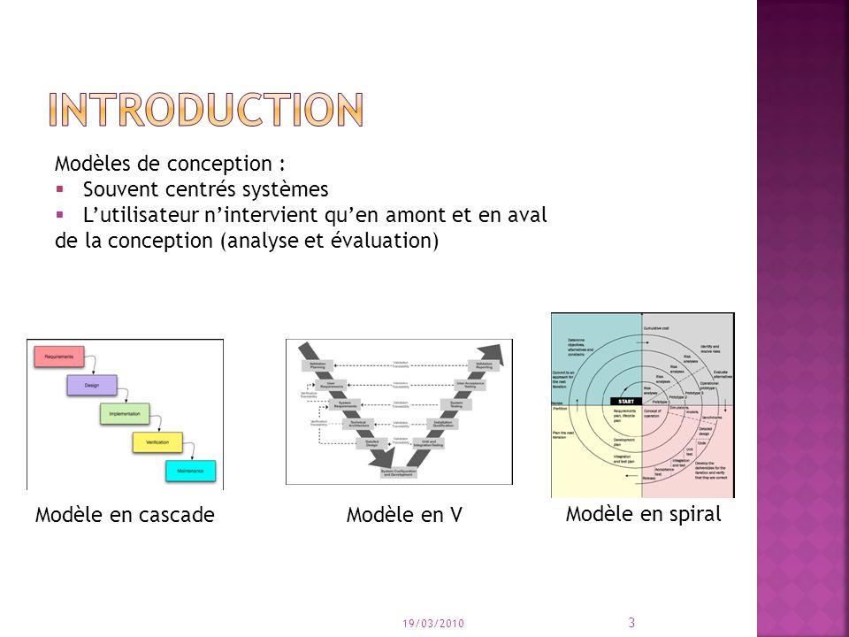 Modèles de conception : Souvent centrés systèmes Lutilisateur nintervient quen amont et en aval de la conception (analyse et évaluation) Modèle en cascade Modèle en spiral Modèle en V 19/03/2010 3