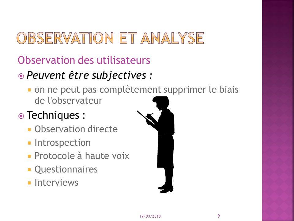 Observation des utilisateurs Peuvent être subjectives : on ne peut pas complètement supprimer le biais de l'observateur Techniques : Observation direc
