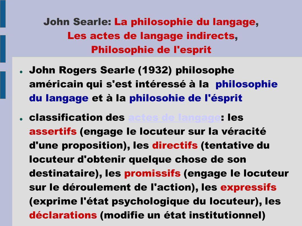 John Searle: La philosophie du langage, Les actes de langage indirects, Philosophie de l esprit John Rogers Searle (1932) philosophe américain qui s est intéressé à la philosophie du langage et à la philosohie de l ésprit classification des actes de langage: les assertifs (engage le locuteur sur la véracité d une proposition), les directifs (tentative du locuteur d obtenir quelque chose de son destinataire), les promissifs (engage le locuteur sur le déroulement de l action), les expressifs (exprime l état psychologique du locuteur), les déclarations (modifie un état institutionnel)actes de langage