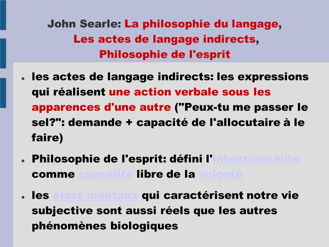 John Searle: La philosophie du langage, Les actes de langage indirects, Philosophie de l esprit les actes de langage indirects: les expressions qui réalisent une action verbale sous les apparences d une autre ( Peux-tu me passer le sel : demande + capacité de l allocutaire à le faire) Philosophie de l esprit: défini l intentionnalité comme causalité libre de la volontéintentionnalitécausalitévolonté les états mentaux qui caractérisent notre vie subjective sont aussi réels que les autres phénomènes biologiquesétats mentaux
