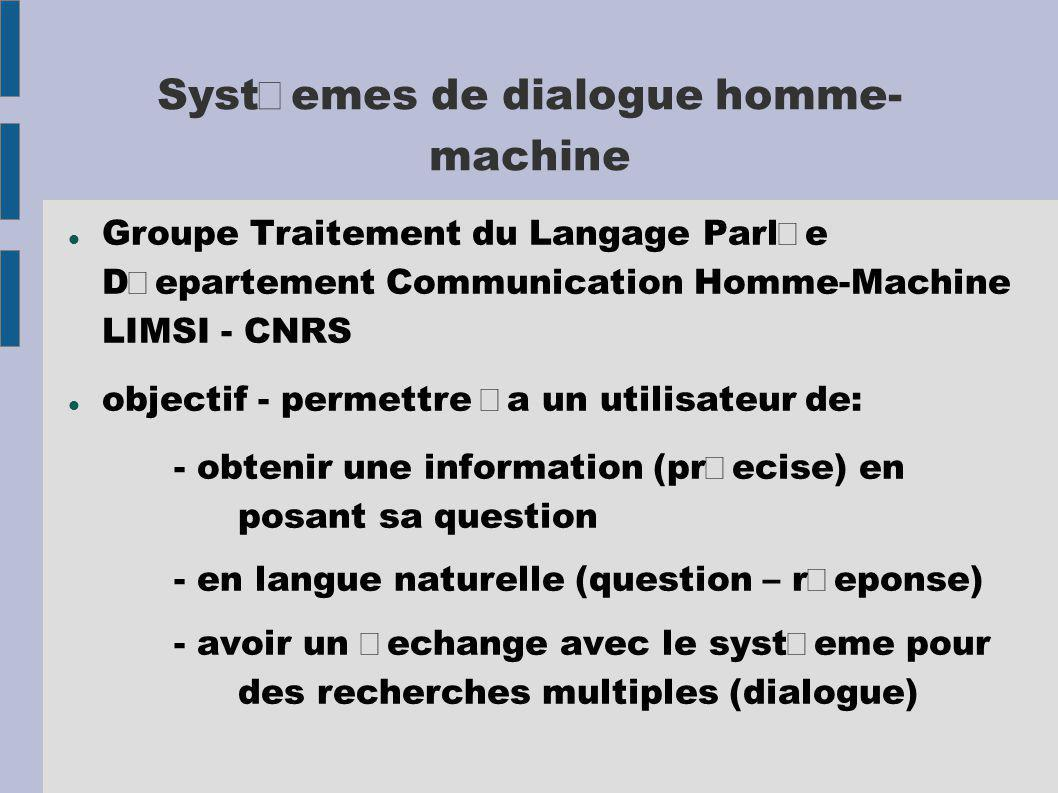 Groupe Traitement du Langage Parle Departement Communication Homme-Machine LIMSI - CNRS objectif - permettre a un utilisateur de: - obtenir une information (precise) en posant sa question - en langue naturelle (question – reponse) - avoir un echange avec le systeme pour des recherches multiples (dialogue)