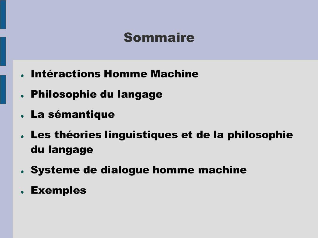 Sommaire Intéractions Homme Machine Philosophie du langage La sémantique Les théories linguistiques et de la philosophie du langage Systeme de dialogue homme machine Exemples