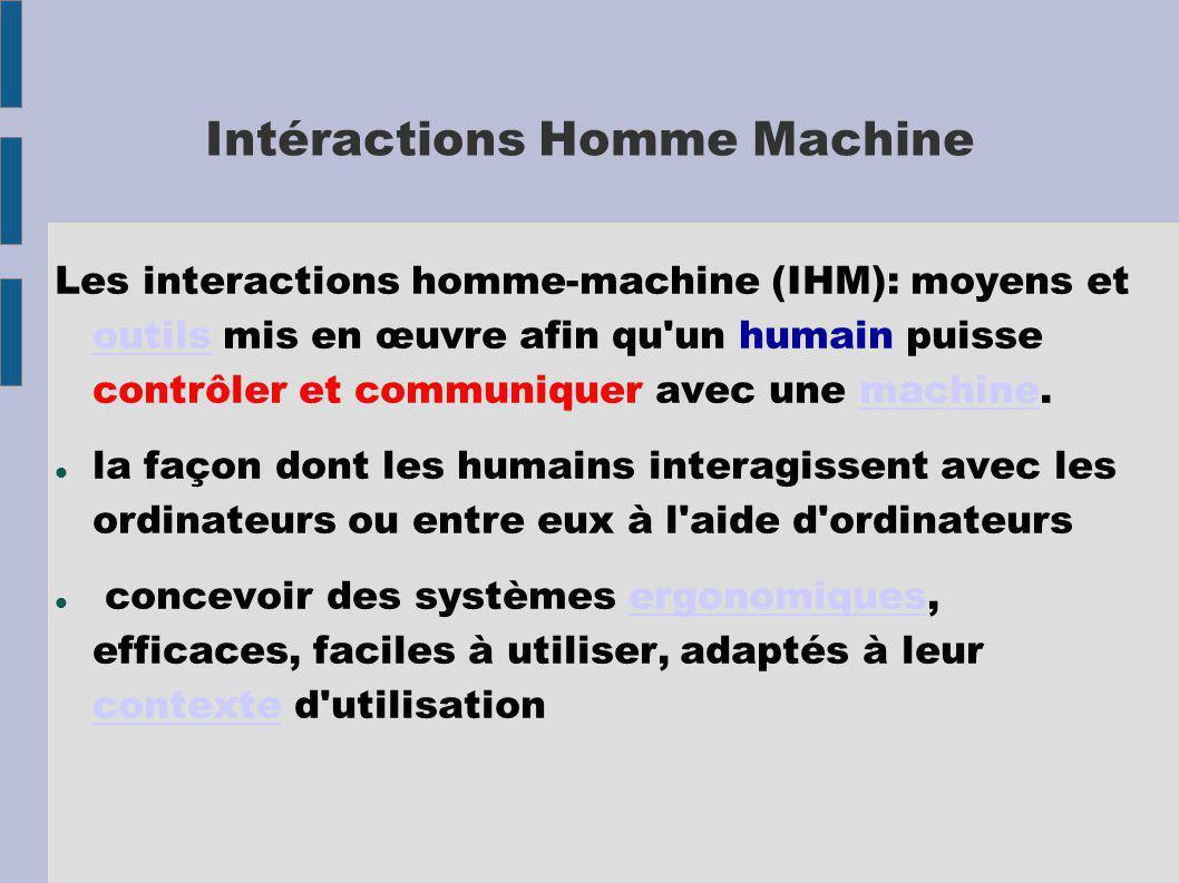 Intéractions Homme Machine Les interactions homme-machine (IHM): moyens et outils mis en œuvre afin qu un humain puisse contrôler et communiquer avec une machine.