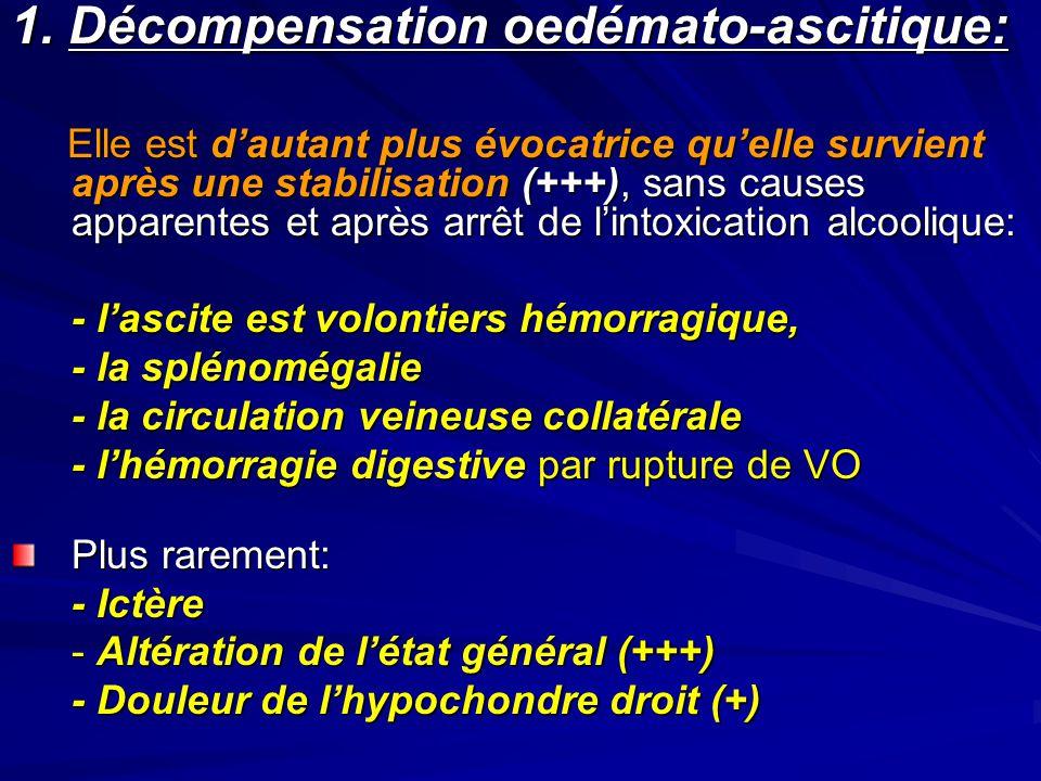1. Décompensation oedémato-ascitique: Elle est dautant plus évocatrice quelle survient après une stabilisation (+++), sans causes apparentes et après