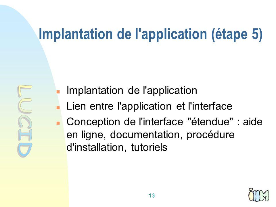 13 Implantation de l application (étape 5) Implantation de l application Lien entre l application et l interface Conception de l interface étendue : aide en ligne, documentation, procédure d installation, tutoriels