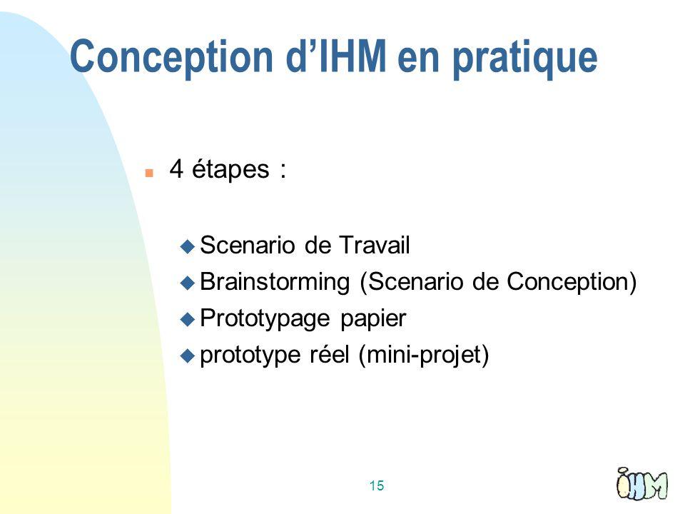 15 Conception dIHM en pratique 4 étapes : Scenario de Travail Brainstorming (Scenario de Conception) Prototypage papier prototype réel (mini-projet)
