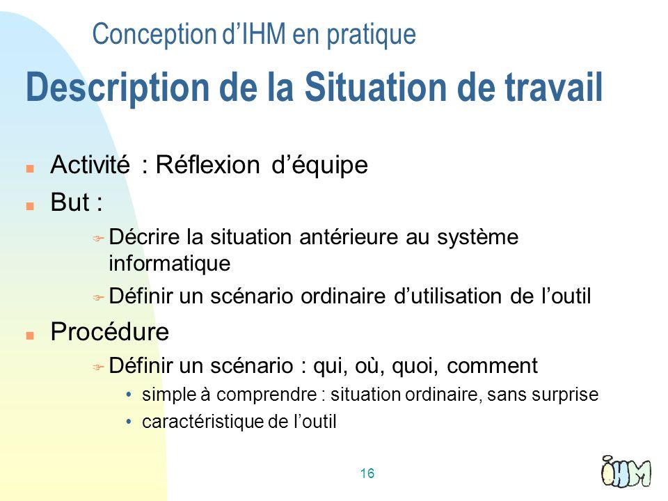 16 Conception dIHM en pratique Description de la Situation de travail Activité : Réflexion déquipe But : Décrire la situation antérieure au système in