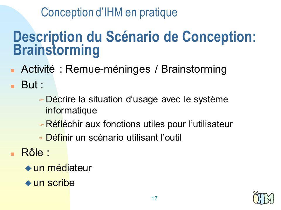 17 Conception dIHM en pratique Description du Scénario de Conception: Brainstorming Activité : Remue-méninges / Brainstorming But : Décrire la situati