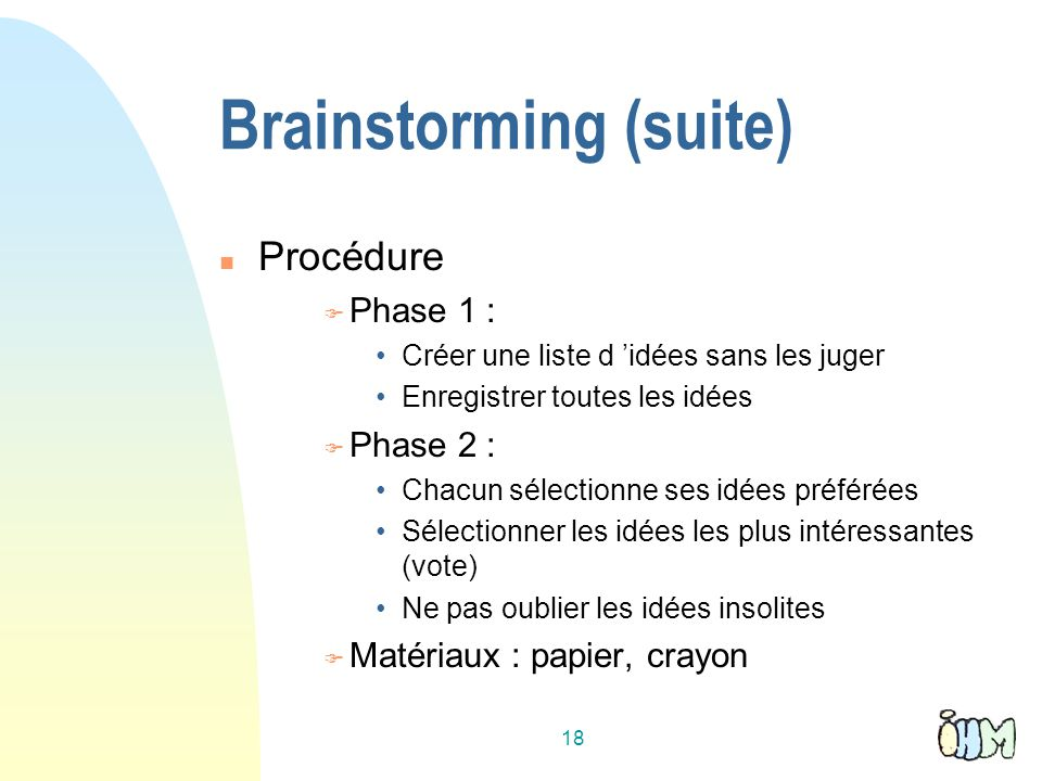18 Brainstorming (suite) Procédure Phase 1 : Créer une liste d idées sans les juger Enregistrer toutes les idées Phase 2 : Chacun sélectionne ses idée