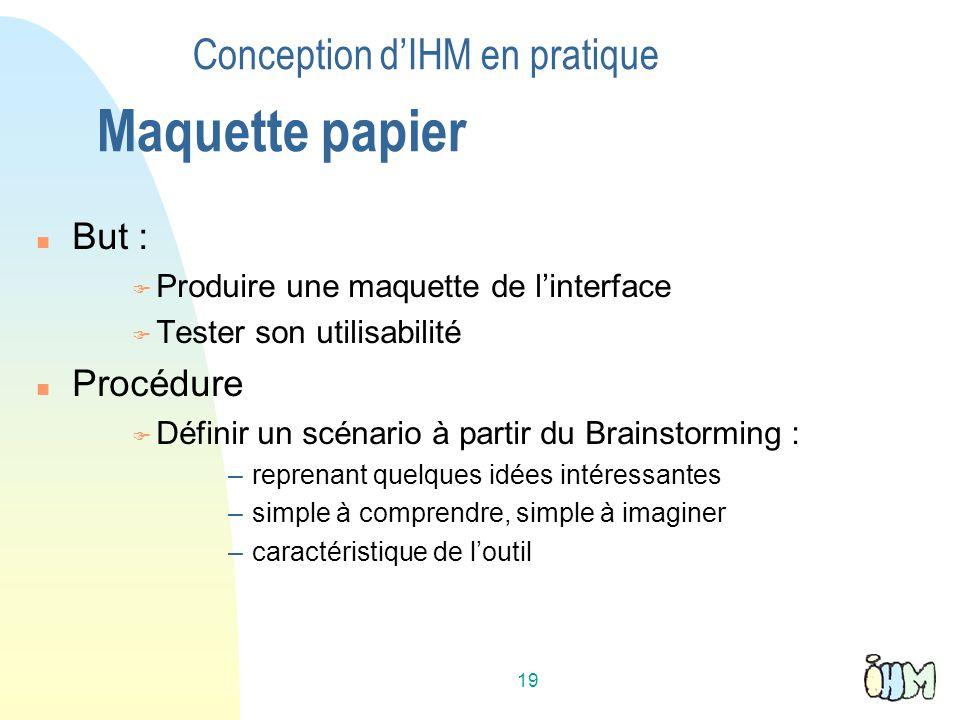 19 Conception dIHM en pratique Maquette papier But : Produire une maquette de linterface Tester son utilisabilité Procédure Définir un scénario à part