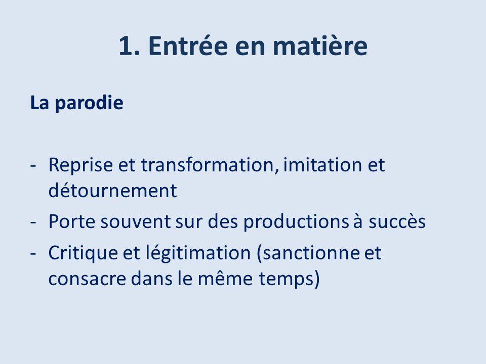 1. Entrée en matière La parodie -Reprise et transformation, imitation et détournement -Porte souvent sur des productions à succès -Critique et légitim