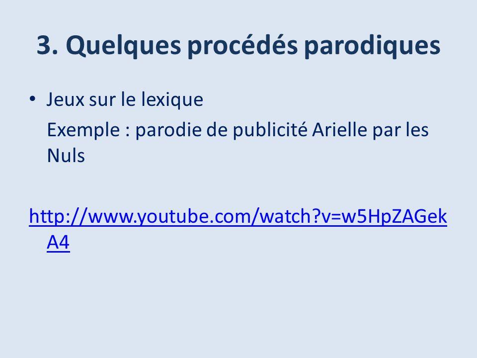 3. Quelques procédés parodiques Jeux sur le lexique Exemple : parodie de publicité Arielle par les Nuls http://www.youtube.com/watch?v=w5HpZAGek A4