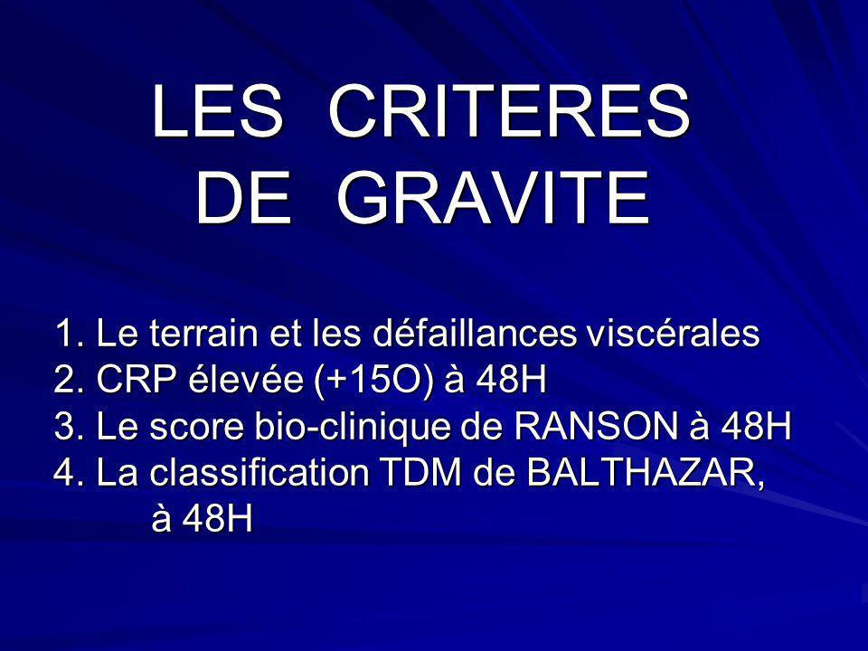 LES CRITERES DE GRAVITE 1. Le terrain et les défaillances viscérales 2. CRP élevée (+15O) à 48H 3. Le score bio-clinique de RANSON à 48H 4. La classif
