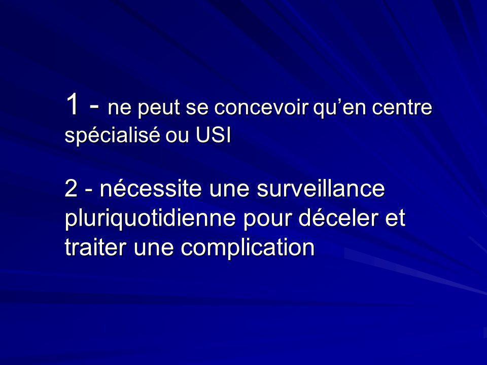 1 - ne peut se concevoir quen centre spécialisé ou USI 2 - nécessite une surveillance pluriquotidienne pour déceler et traiter une complication