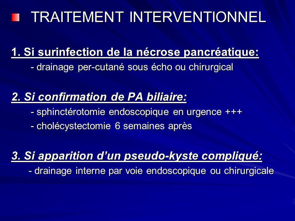 TRAITEMENT INTERVENTIONNEL 1. Si surinfection de la nécrose pancréatique: - drainage per-cutané sous écho ou chirurgical 2. Si confirmation de PA bili