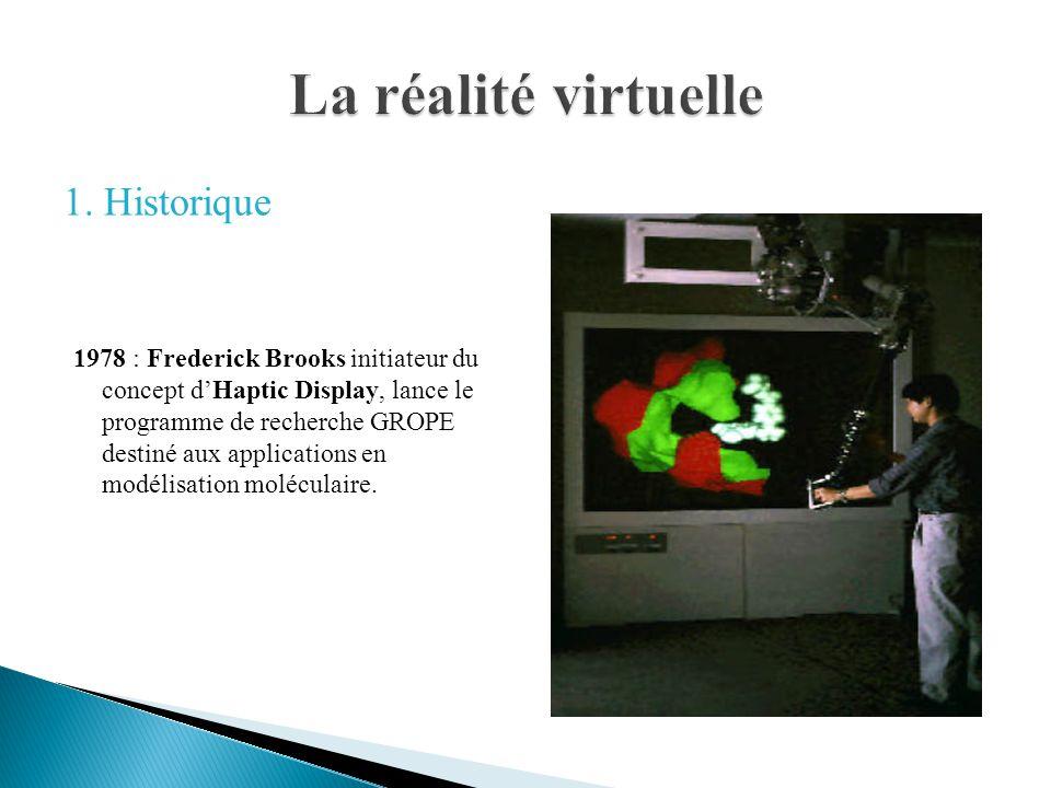 1. Historique 1978 : Frederick Brooks initiateur du concept dHaptic Display, lance le programme de recherche GROPE destiné aux applications en modélis