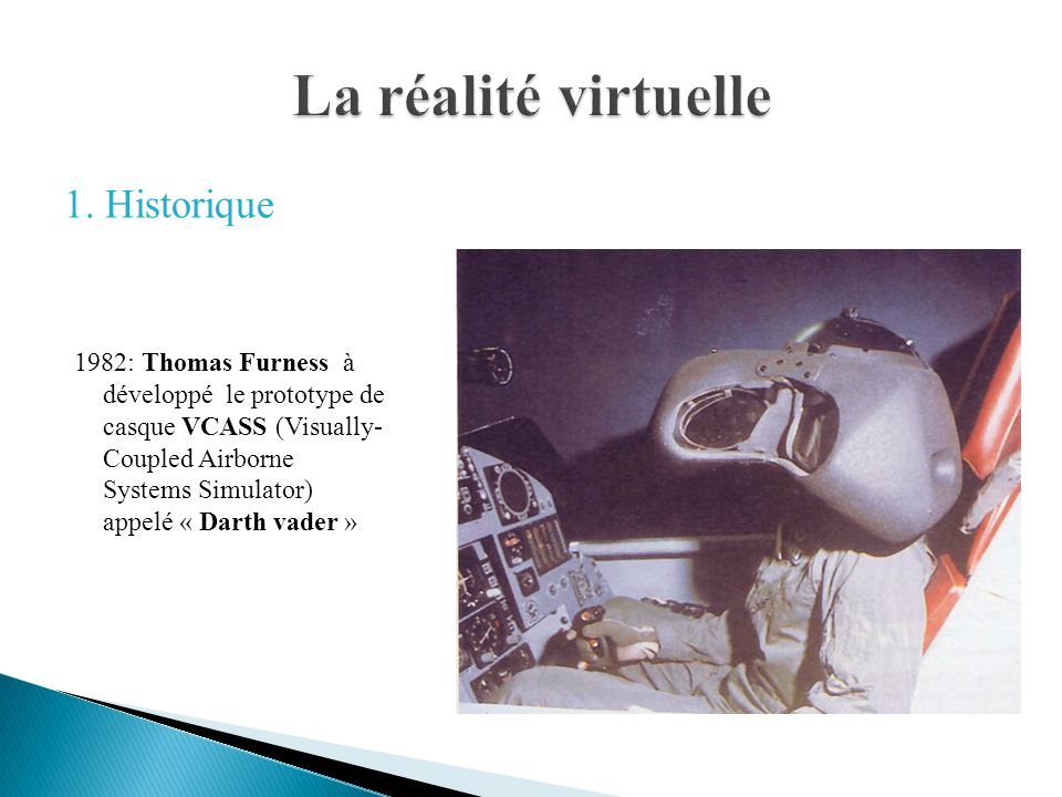 1982: Thomas Furness à développé le prototype de casque VCASS (Visually- Coupled Airborne Systems Simulator) appelé « Darth vader »