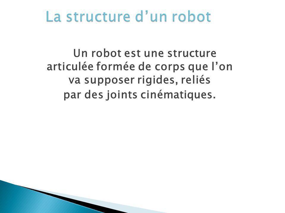 Un robot est une structure articulée formée de corps que lon va supposer rigides, reliés par des joints cinématiques.