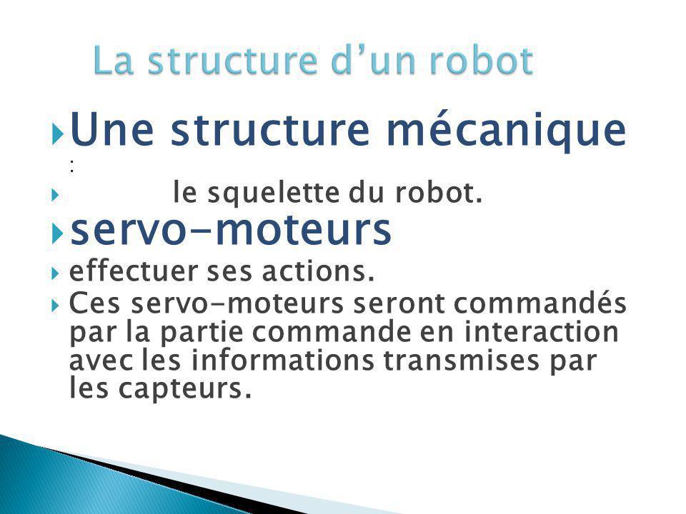 Une structure mécanique : le squelette du robot. servo-moteurs effectuer ses actions. Ces servo-moteurs seront commandés par la partie commande en int