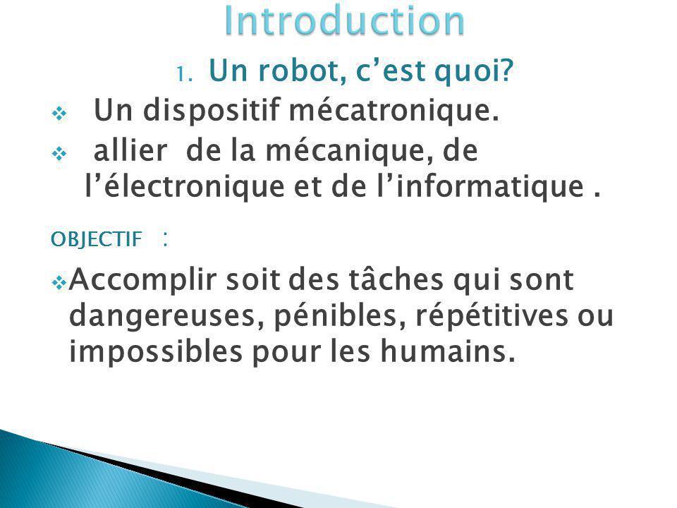 1. Un robot, cest quoi? Un dispositif mécatronique. allier de la mécanique, de lélectronique et de linformatique. OBJECTIF : Accomplir soit des tâches
