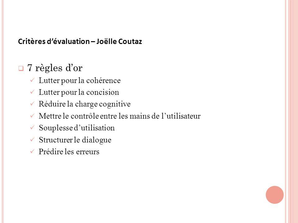 Critères dévaluation – Joëlle Coutaz 7 règles dor Lutter pour la cohérence Lutter pour la concision Réduire la charge cognitive Mettre le contrôle entre les mains de lutilisateur Souplesse dutilisation Structurer le dialogue Prédire les erreurs