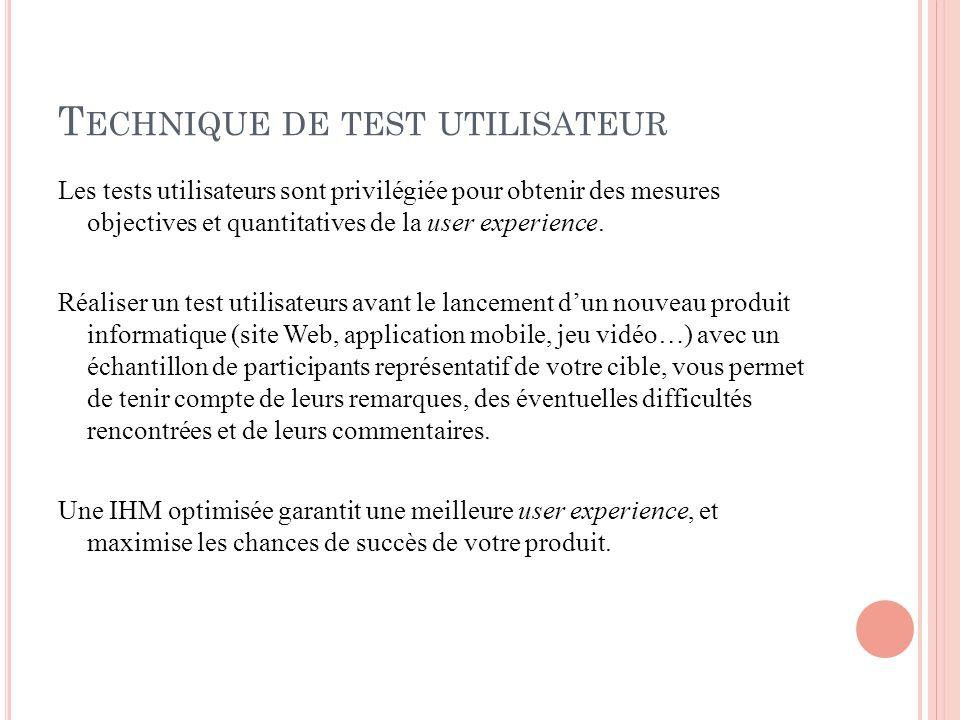 T ECHNIQUE DE TEST UTILISATEUR Les tests utilisateurs sont privilégiée pour obtenir des mesures objectives et quantitatives de la user experience.
