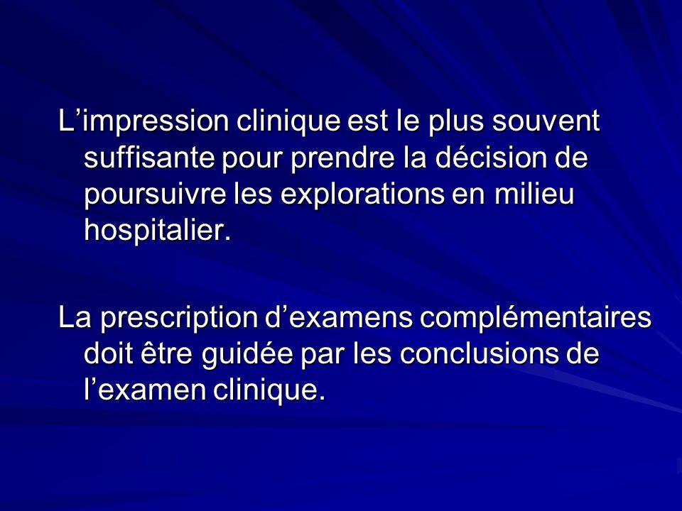 Limpression clinique est le plus souvent suffisante pour prendre la décision de poursuivre les explorations en milieu hospitalier.