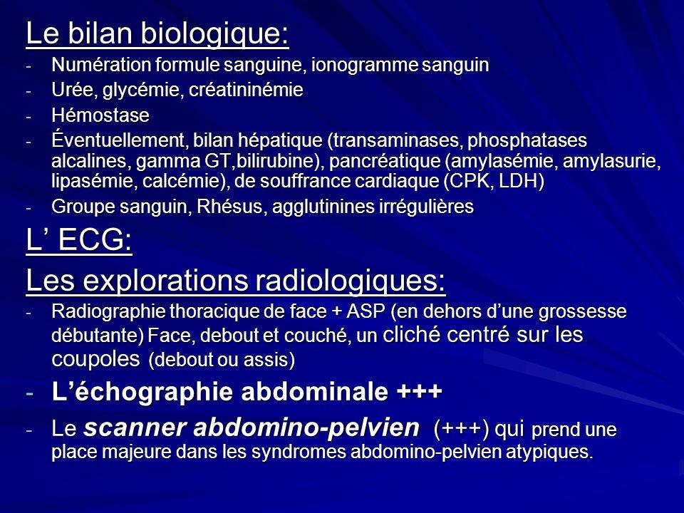 Le bilan biologique: - Numération formule sanguine, ionogramme sanguin - Urée, glycémie, créatininémie - Hémostase - Éventuellement, bilan hépatique (transaminases, phosphatases alcalines, gamma GT,bilirubine), pancréatique (amylasémie, amylasurie, lipasémie, calcémie), de souffrance cardiaque (CPK, LDH) - Groupe sanguin, Rhésus, agglutinines irrégulières L ECG: Les explorations radiologiques: - Radiographie thoracique de face + ASP (en dehors dune grossesse débutante) Face, debout et couché, un cliché centré sur les coupoles (debout ou assis) - Léchographie abdominale +++ - Le scanner abdomino-pelvien (+++) qui prend une place majeure dans les syndromes abdomino-pelvien atypiques.