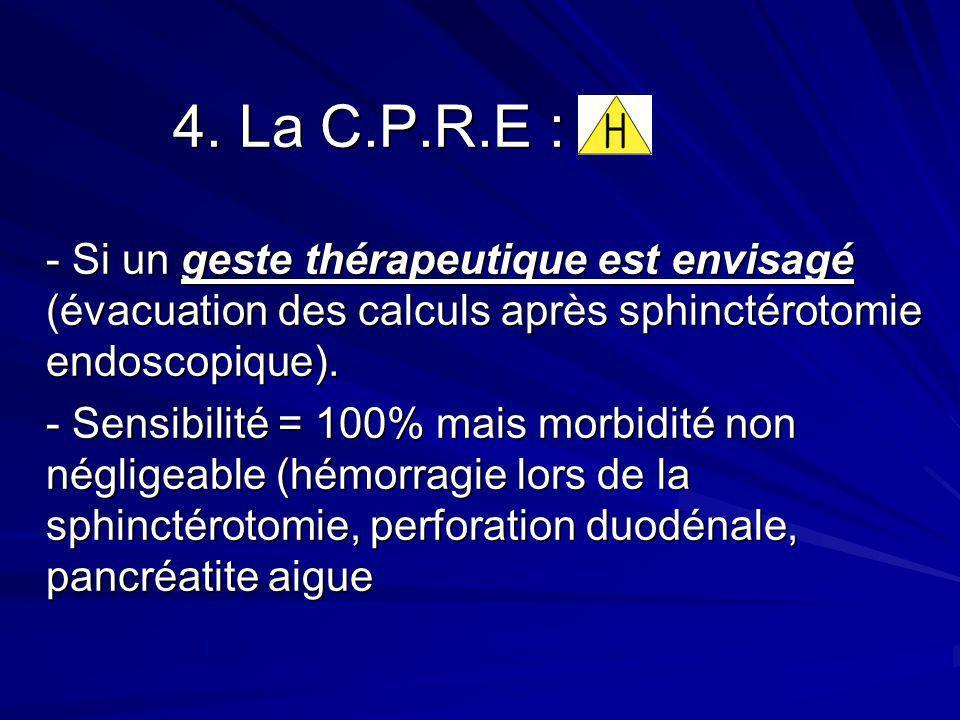 4. La C.P.R.E : 4. La C.P.R.E : - Si un geste thérapeutique est envisagé (évacuation des calculs après sphinctérotomie endoscopique). - Sensibilité =