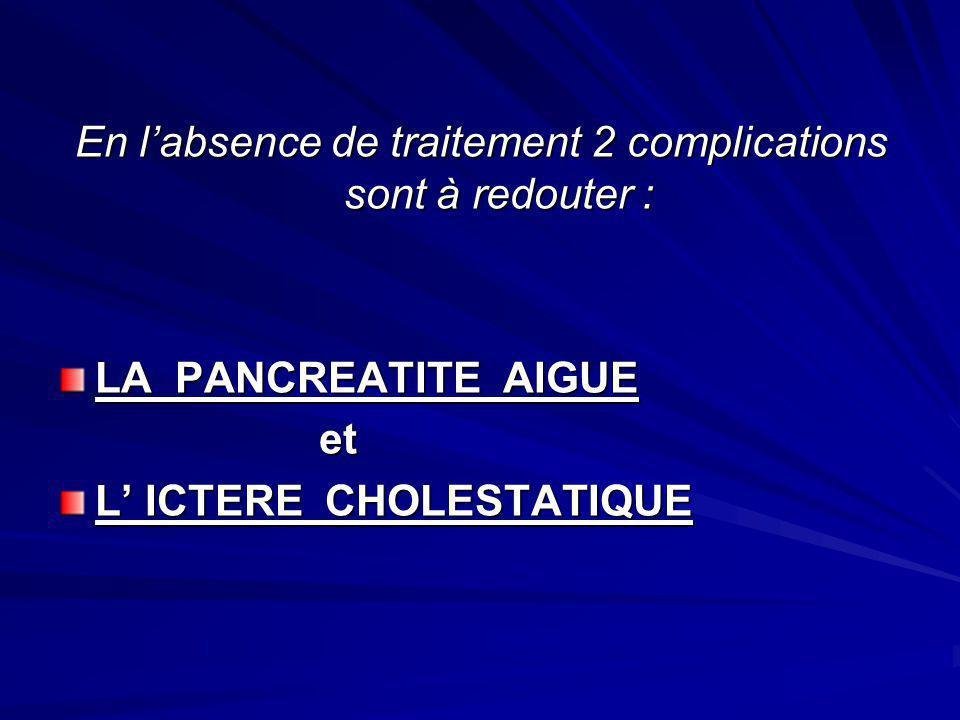 En labsence de traitement 2 complications sont à redouter : LA PANCREATITE AIGUE et et L ICTERE CHOLESTATIQUE