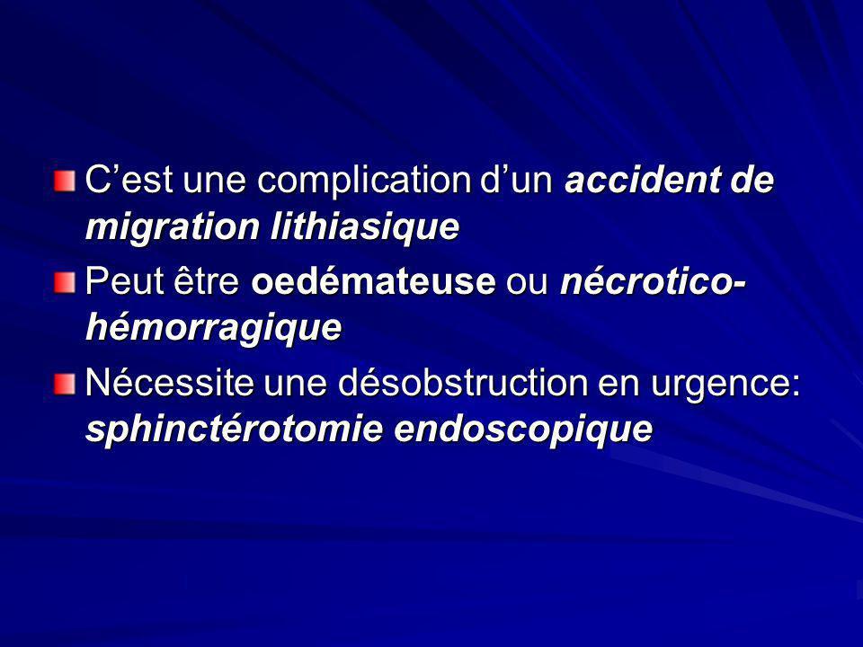 Cest une complication dun accident de migration lithiasique Peut être oedémateuse ou nécrotico- hémorragique Nécessite une désobstruction en urgence: