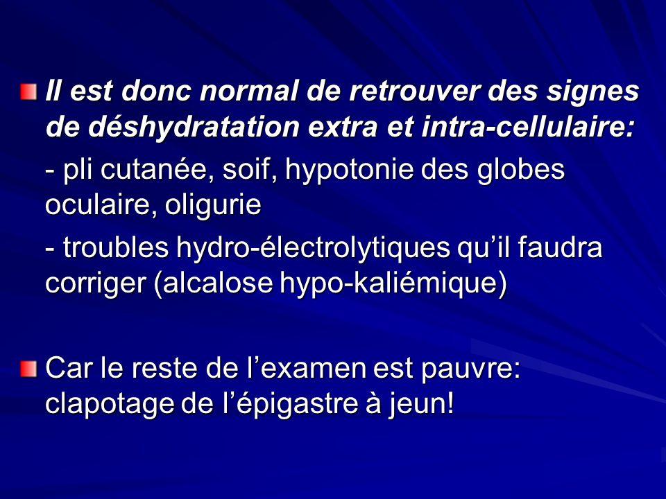 Il est donc normal de retrouver des signes de déshydratation extra et intra-cellulaire: - pli cutanée, soif, hypotonie des globes oculaire, oligurie -
