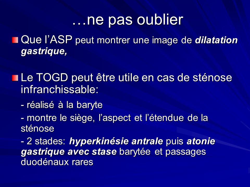 …ne pas oublier Que lASP peut montrer une image de dilatation gastrique, Le TOGD peut être utile en cas de sténose infranchissable: - réalisé à la bar