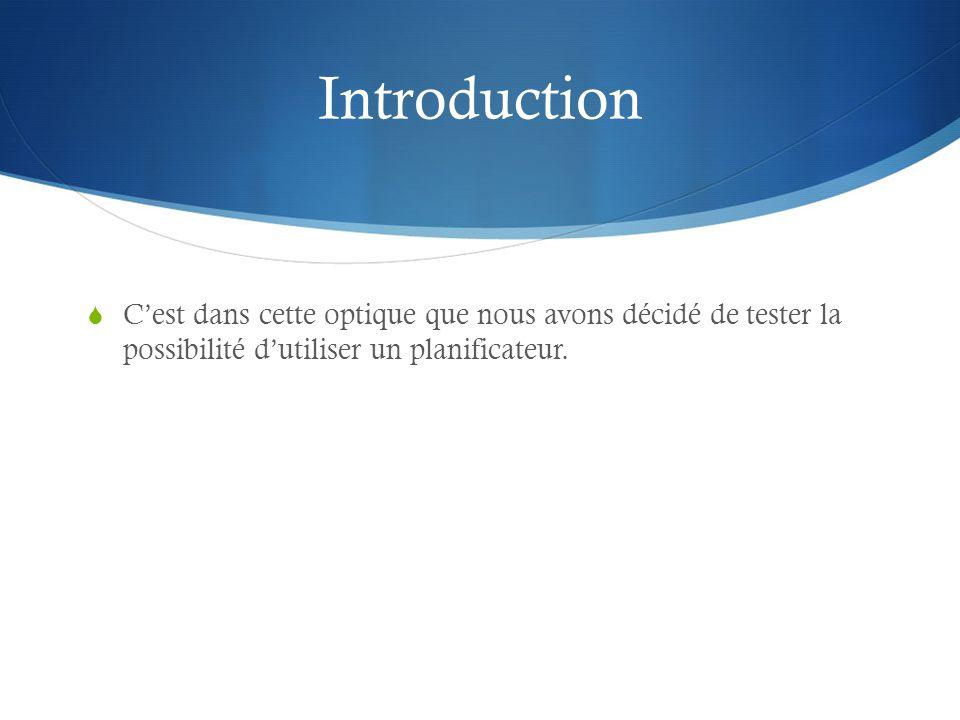 Introduction Cest dans cette optique que nous avons décidé de tester la possibilité dutiliser un planificateur.