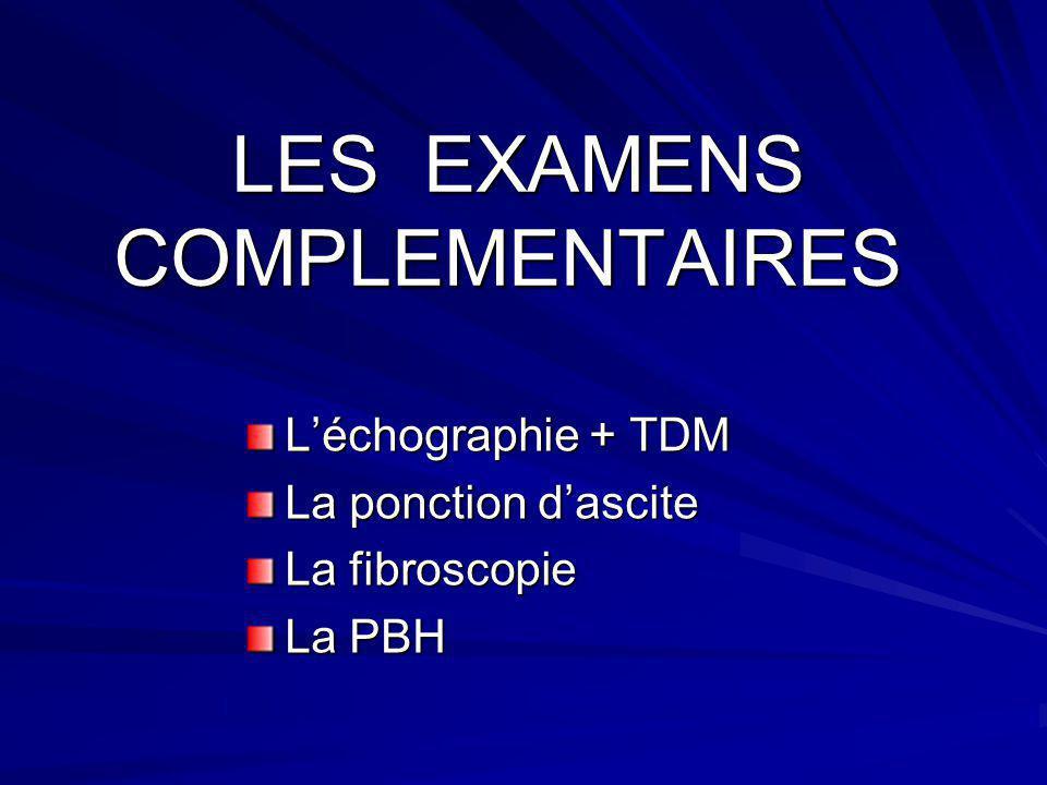 LES EXAMENS COMPLEMENTAIRES LES EXAMENS COMPLEMENTAIRES Léchographie + TDM La ponction dascite La fibroscopie La PBH