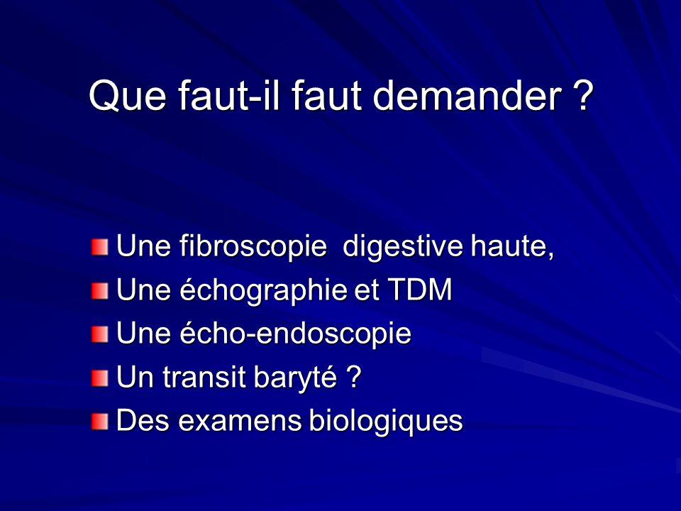 Que faut-il faut demander ? Une fibroscopie digestive haute, Une échographie et TDM Une écho-endoscopie Un transit baryté ? Des examens biologiques