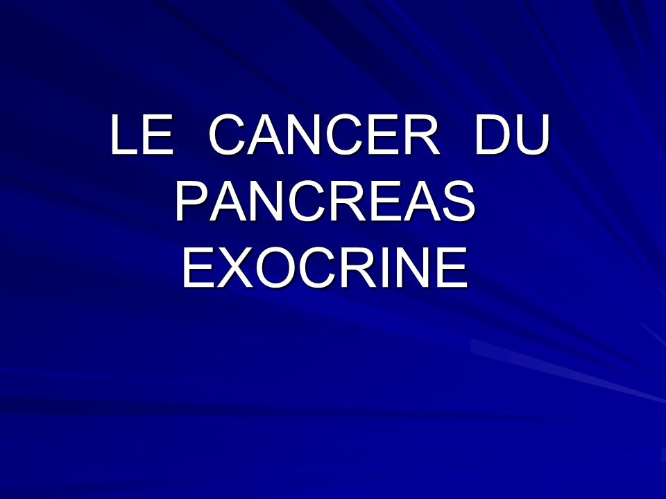 LE CANCER DU PANCREAS EXOCRINE LE CANCER DU PANCREAS EXOCRINE