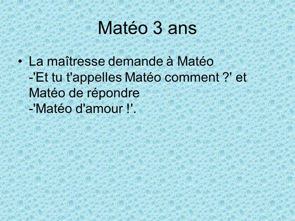 Matéo 3 ans La maîtresse demande à Matéo - Et tu t appelles Matéo comment ? et Matéo de répondre - Matéo d amour ! .