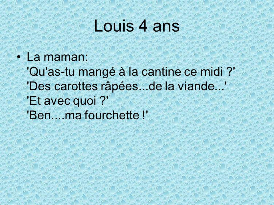 Louis 4 ans La maman: Qu as-tu mangé à la cantine ce midi ? Des carottes râpées...de la viande... Et avec quoi ? Ben....ma fourchette !