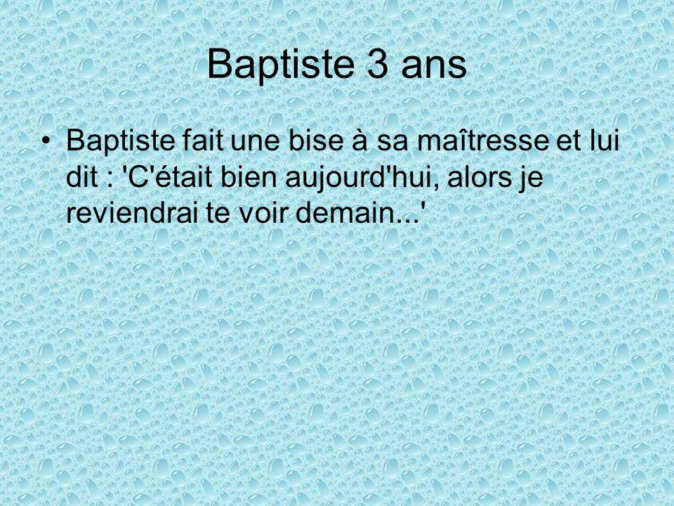 Baptiste 3 ans Baptiste fait une bise à sa maîtresse et lui dit : C était bien aujourd hui, alors je reviendrai te voir demain...