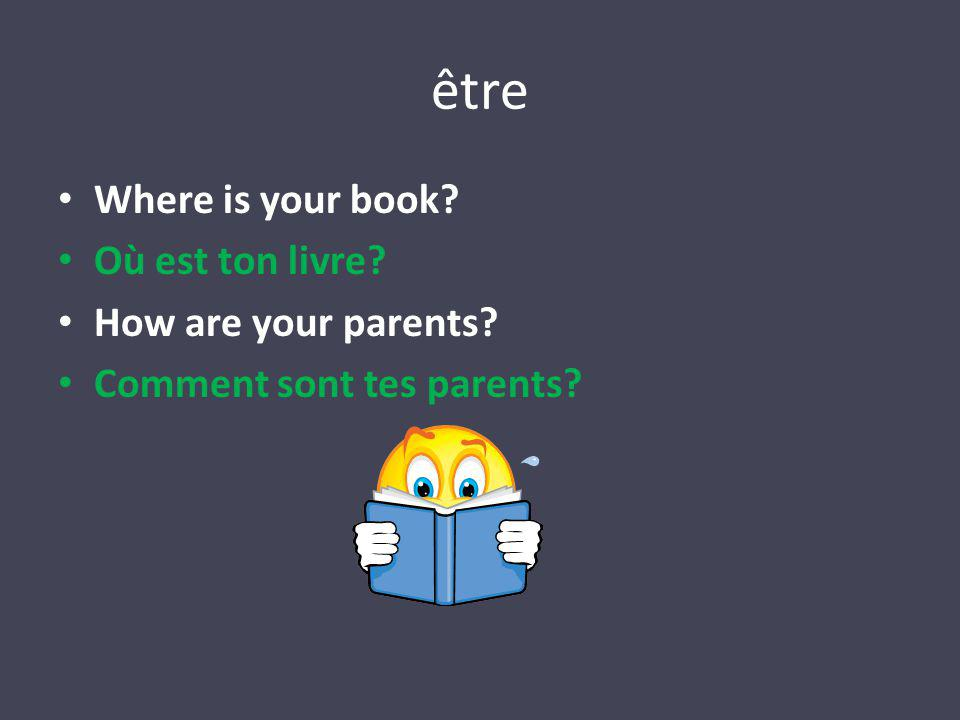 être Where is your book? Où est ton livre? How are your parents? Comment sont tes parents?